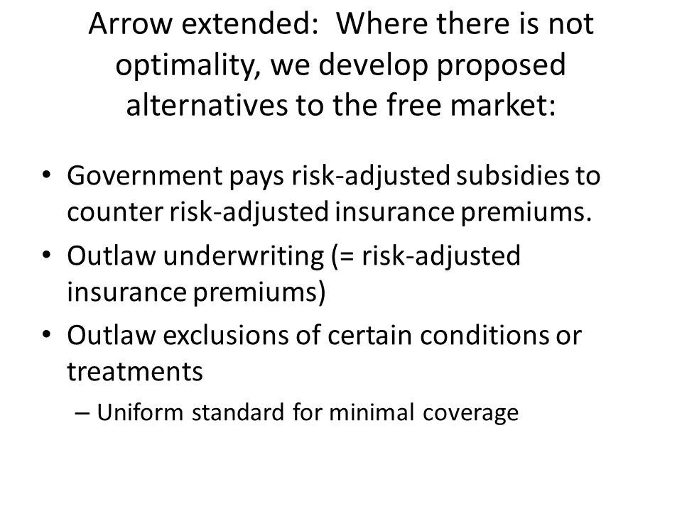 Arrow extended: Where there is not optimality, we develop proposed alternatives to the free market: Government pays risk-adjusted subsidies to counter risk-adjusted insurance premiums.