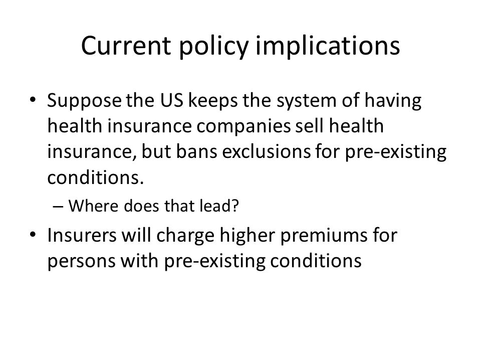Current policy implications Suppose the US keeps the system of having health insurance companies sell health insurance, but bans exclusions for pre-existing conditions.