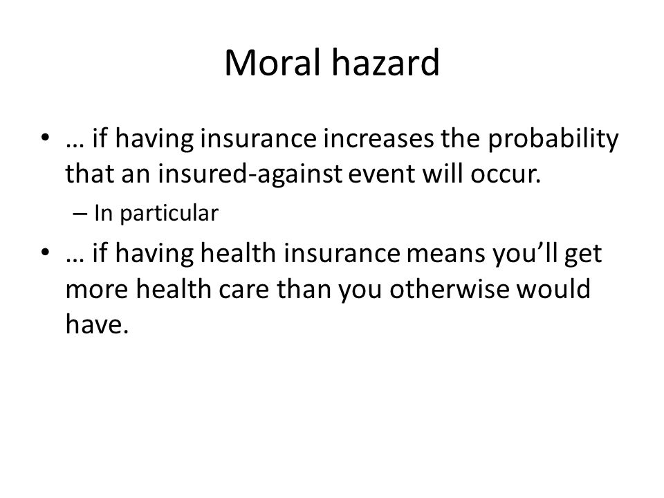 Moral hazard … if having insurance increases the probability that an insured-against event will occur.