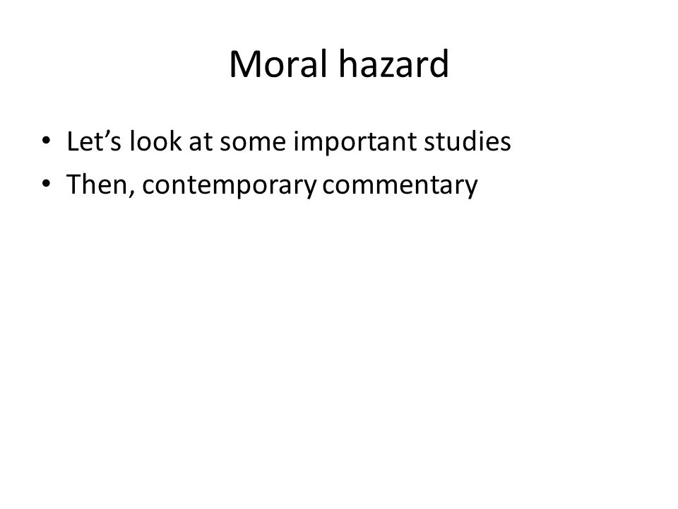 Moral hazard Let's look at some important studies Then, contemporary commentary