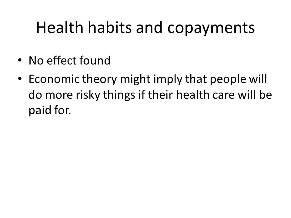 Health habits and copayments No effect found Economic theory might imply that people will do more risky things if their health care will be paid for.