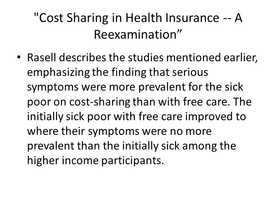 Cost Sharing in Health Insurance -- A Reexamination Rasell describes the studies mentioned earlier, emphasizing the finding that serious symptoms were more prevalent for the sick poor on cost-sharing than with free care.