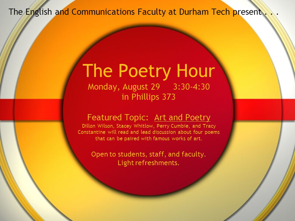 The Poetry Hour Monday, August 29 3:30-4:30 in Phillips 373 Featured Topic: Art and Poetry Dillon Wilson, Stacey Whitlow, Perry Cumbie, and Tracy Constantine will read and lead discussion about four poems that can be paired with famous works of art.