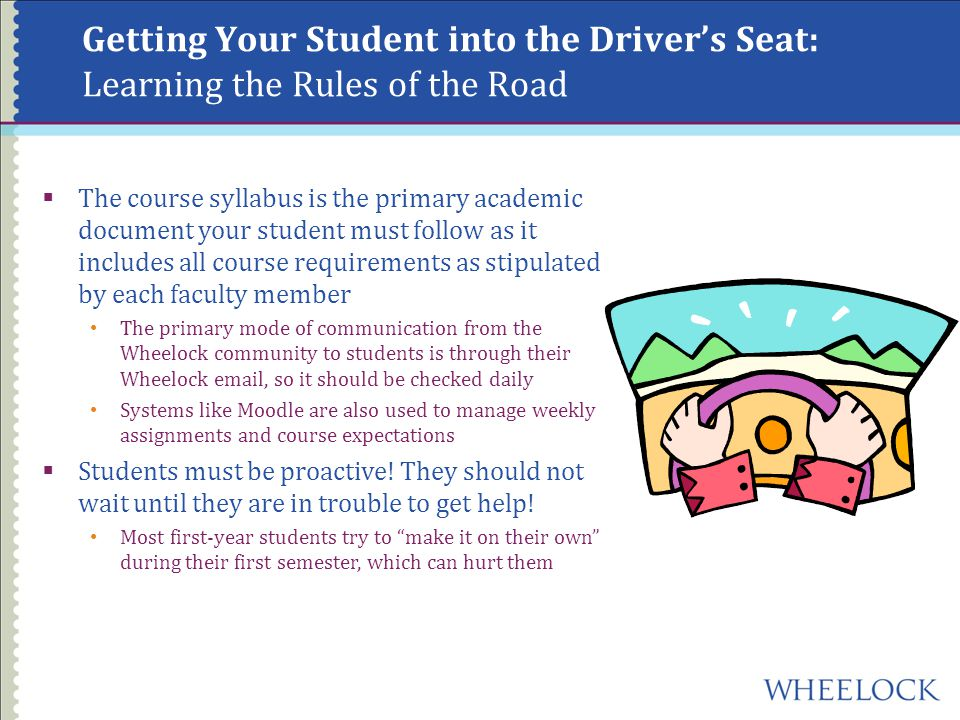 Getting Your Student into the Driver's Seat: Learning the Rules of the Road  The course syllabus is the primary academic document your student must follow as it includes all course requirements as stipulated by each faculty member The primary mode of communication from the Wheelock community to students is through their Wheelock  , so it should be checked daily Systems like Moodle are also used to manage weekly assignments and course expectations  Students must be proactive.