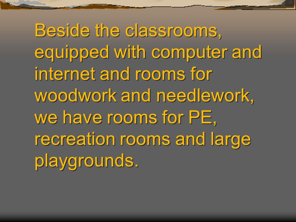 Beside the classrooms, equipped with computer and internet and rooms for woodwork and needlework, we have rooms for PE, recreation rooms and large playgrounds.