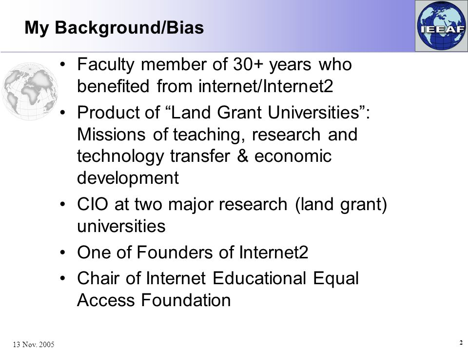 My Background/Bias Faculty member of 30+ years who benefited from internet/Internet2 Product of Land Grant Universities : Missions of teaching, research and technology transfer & economic development CIO at two major research (land grant) universities One of Founders of Internet2 Chair of Internet Educational Equal Access Foundation 2 13 Nov.