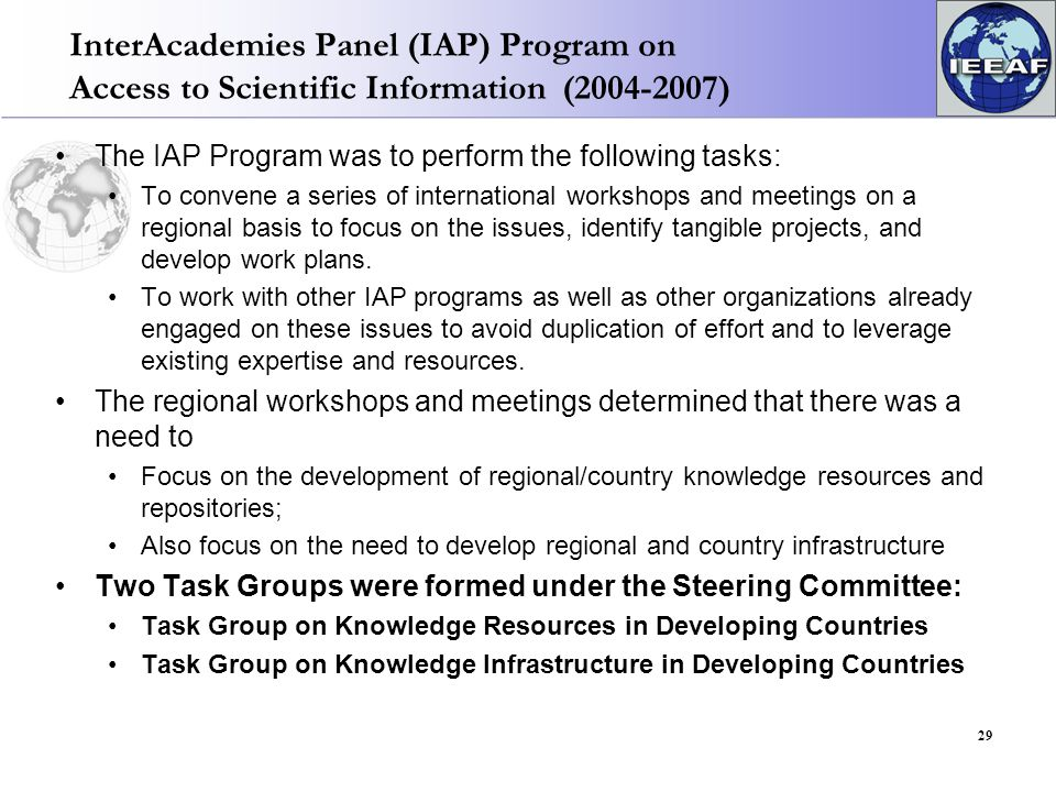 InterAcademies Panel (IAP) Program on Access to Scientific Information (2004-2007) The IAP Program was to perform the following tasks: To convene a series of international workshops and meetings on a regional basis to focus on the issues, identify tangible projects, and develop work plans.