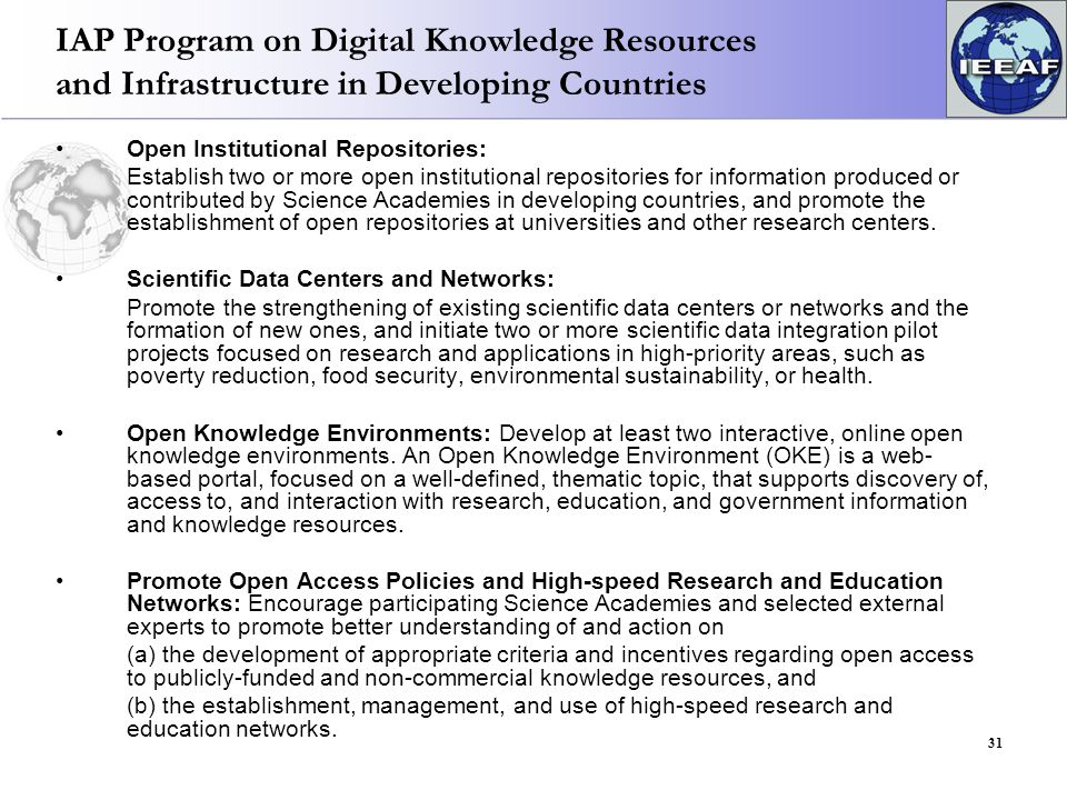 IAP Program on Digital Knowledge Resources and Infrastructure in Developing Countries Open Institutional Repositories: Establish two or more open institutional repositories for information produced or contributed by Science Academies in developing countries, and promote the establishment of open repositories at universities and other research centers.
