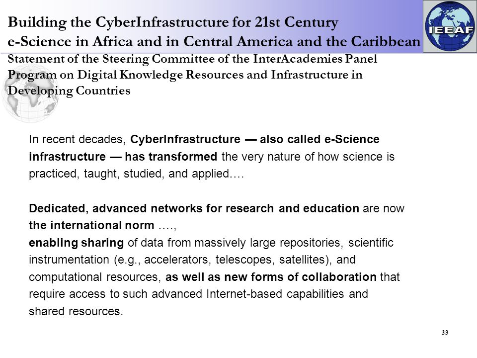 Building the CyberInfrastructure for 21st Century e-Science in Africa and in Central America and the Caribbean Statement of the Steering Committee of the InterAcademies Panel Program on Digital Knowledge Resources and Infrastructure in Developing Countries In recent decades, CyberInfrastructure — also called e-Science infrastructure — has transformed the very nature of how science is practiced, taught, studied, and applied….