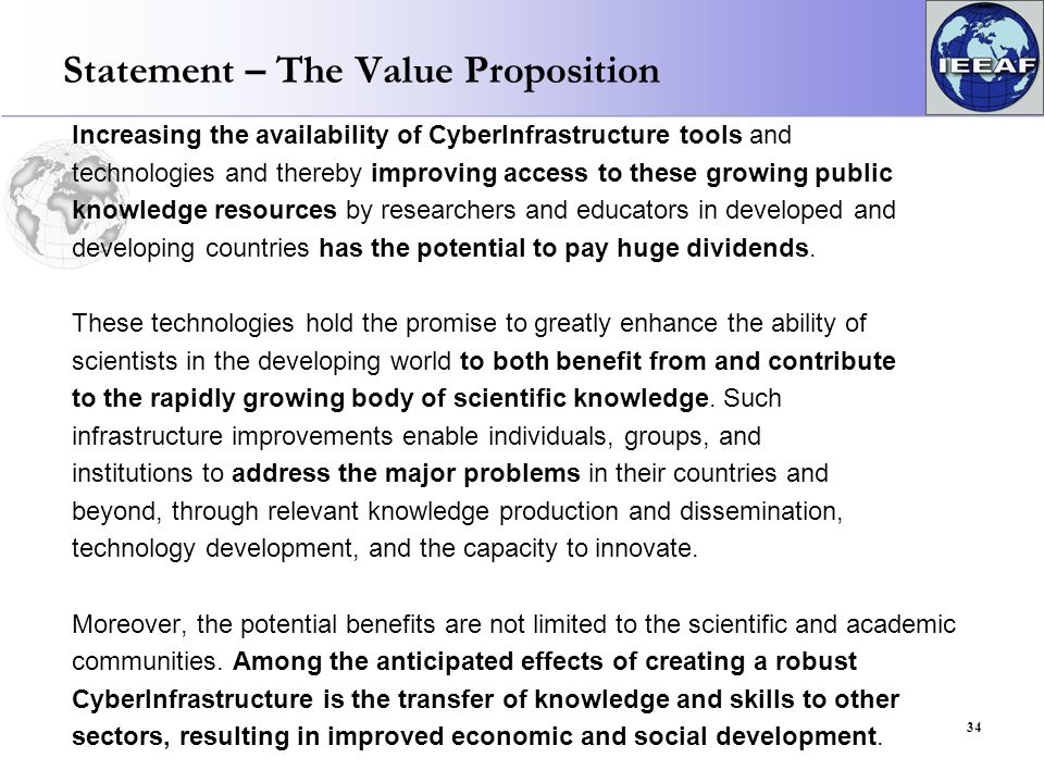 Statement – The Value Proposition Increasing the availability of CyberInfrastructure tools and technologies and thereby improving access to these growing public knowledge resources by researchers and educators in developed and developing countries has the potential to pay huge dividends.