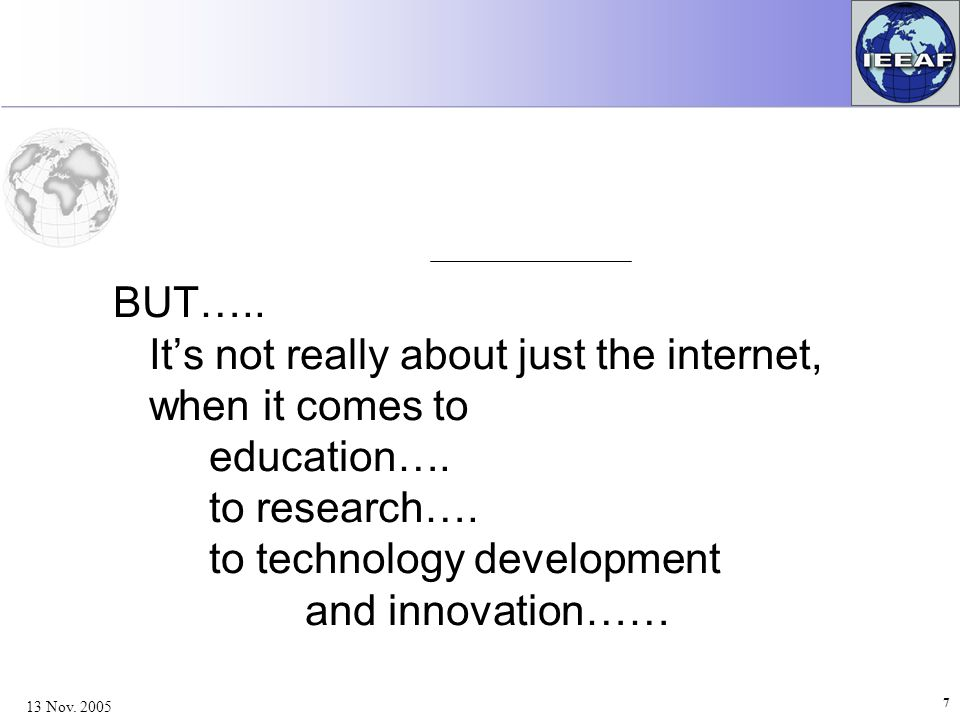 7 13 Nov. 2005 BUT….. It's not really about just the internet, when it comes to education….