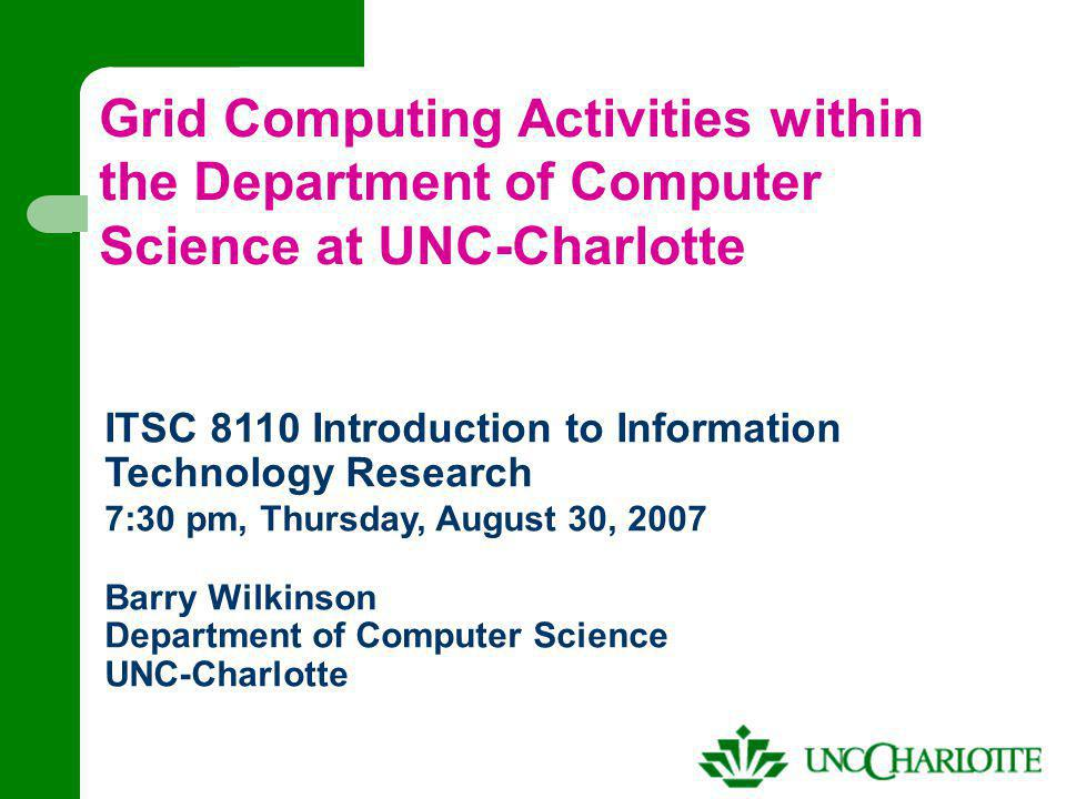 Grid Computing Activities within the Department of Computer Science at UNC-Charlotte ITSC 8110 Introduction to Information Technology Research 7:30 pm, Thursday, August 30, 2007 Barry Wilkinson Department of Computer Science UNC-Charlotte