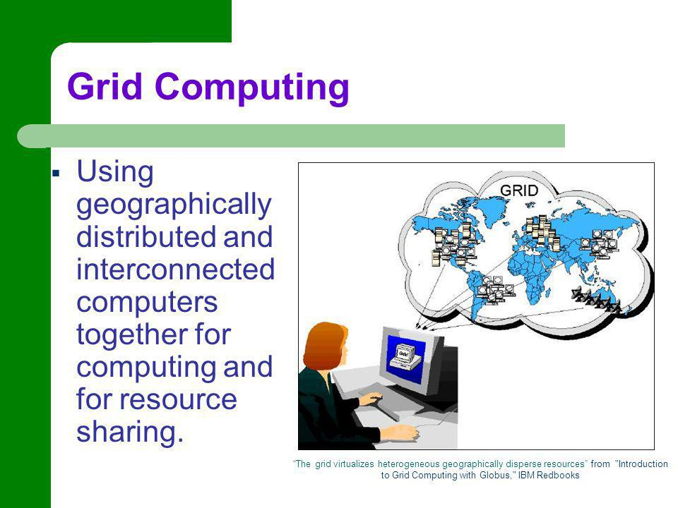 The grid virtualizes heterogeneous geographically disperse resources from Introduction to Grid Computing with Globus, IBM Redbooks  Using geographically distributed and interconnected computers together for computing and for resource sharing.