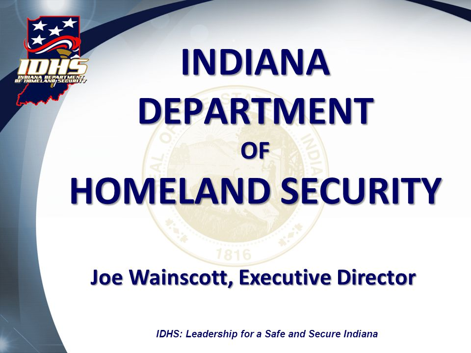 INDIANA DEPARTMENT OF HOMELAND SECURITY Joe Wainscott, Executive Director IDHS: Leadership for a Safe and Secure Indiana