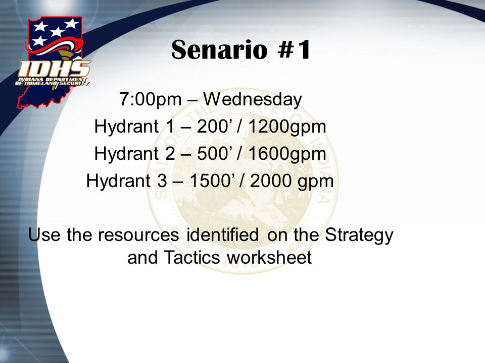 Senario #1 7:00pm – Wednesday Hydrant 1 – 200' / 1200gpm Hydrant 2 – 500' / 1600gpm Hydrant 3 – 1500' / 2000 gpm Use the resources identified on the Strategy and Tactics worksheet