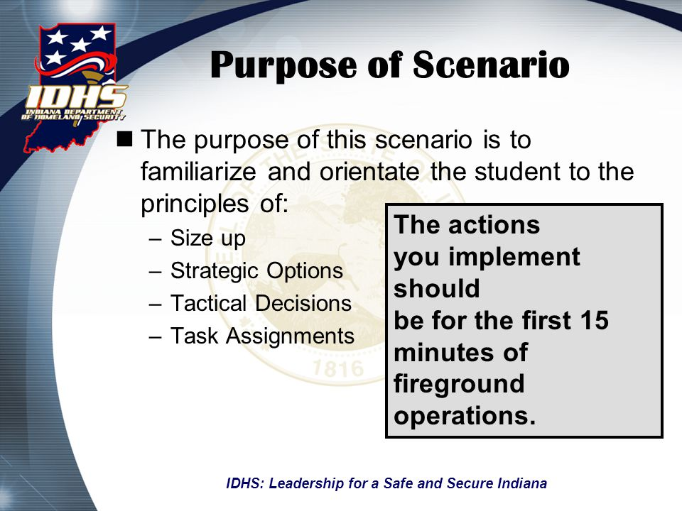 Purpose of Scenario The purpose of this scenario is to familiarize and orientate the student to the principles of: –Size up –Strategic Options –Tactical Decisions –Task Assignments IDHS: Leadership for a Safe and Secure Indiana The actions you implement should be for the first 15 minutes of fireground operations.