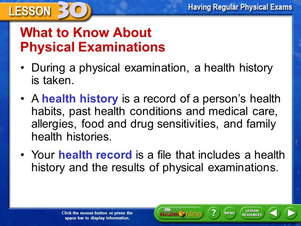 Physical Exams Teens need a physical examination at least every two years. A physical examination is a series of tests that measure health status. A p