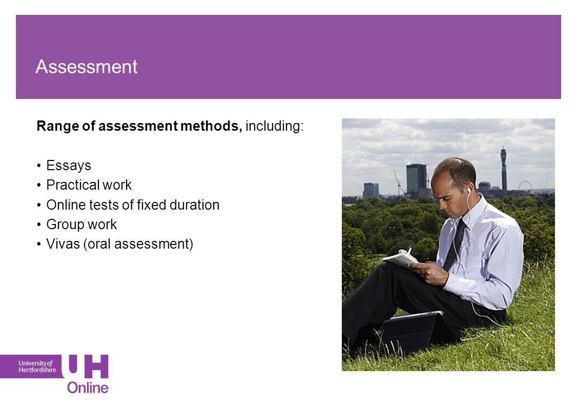 Assessment Range of assessment methods, including: Essays Practical work Online tests of fixed duration Group work Vivas (oral assessment)
