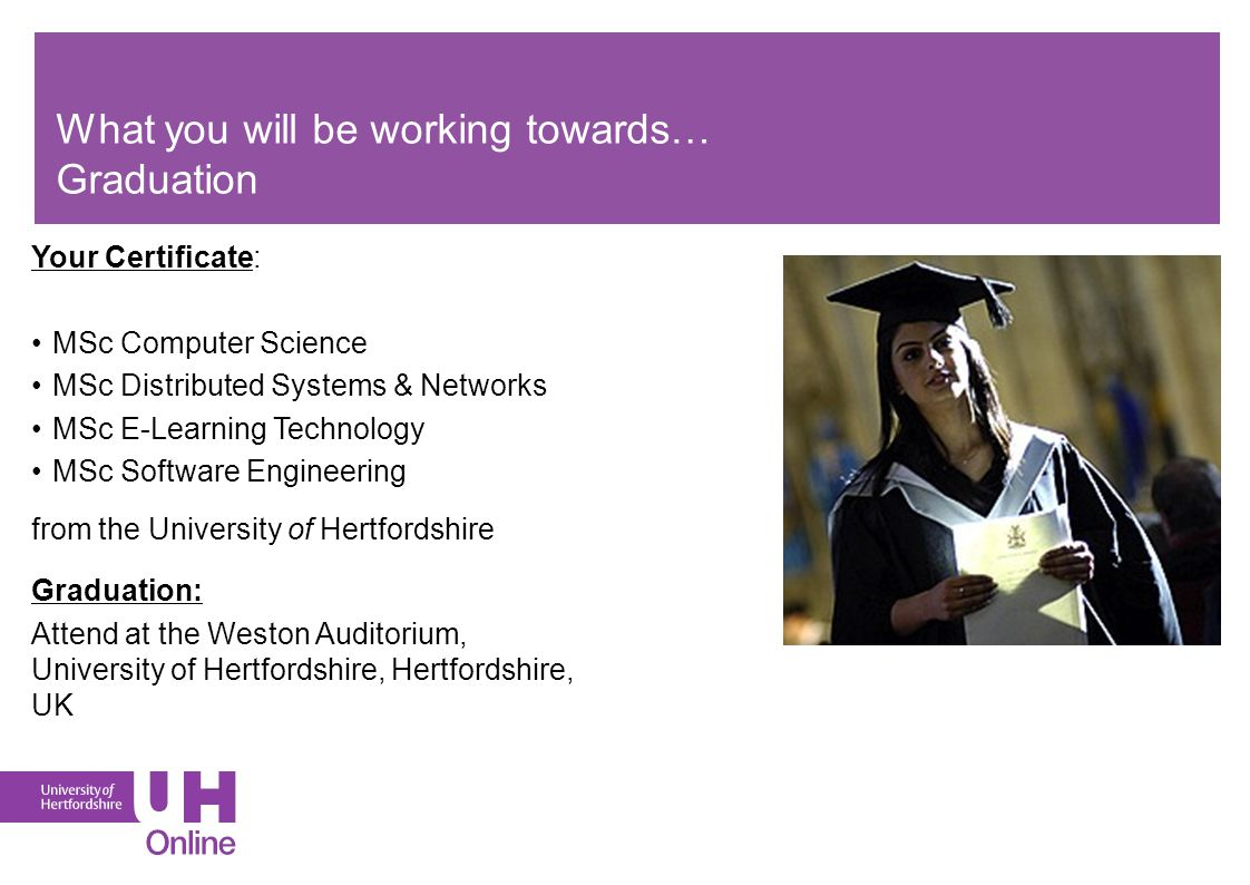 What you will be working towards… Graduation Your Certificate: MSc Computer Science MSc Distributed Systems & Networks MSc E-Learning Technology MSc S