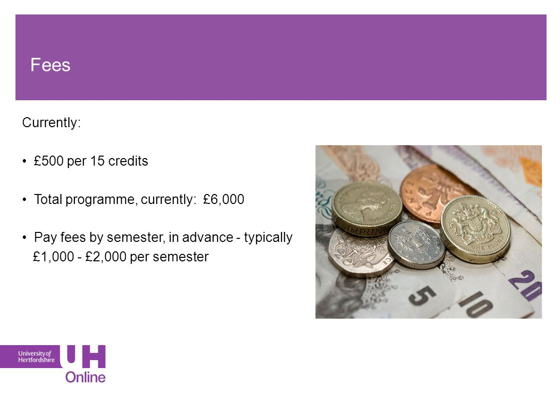 Fees Currently: £500 per 15 credits Total programme, currently: £6,000 Pay fees by semester, in advance - typically £1,000 - £2,000 per semester