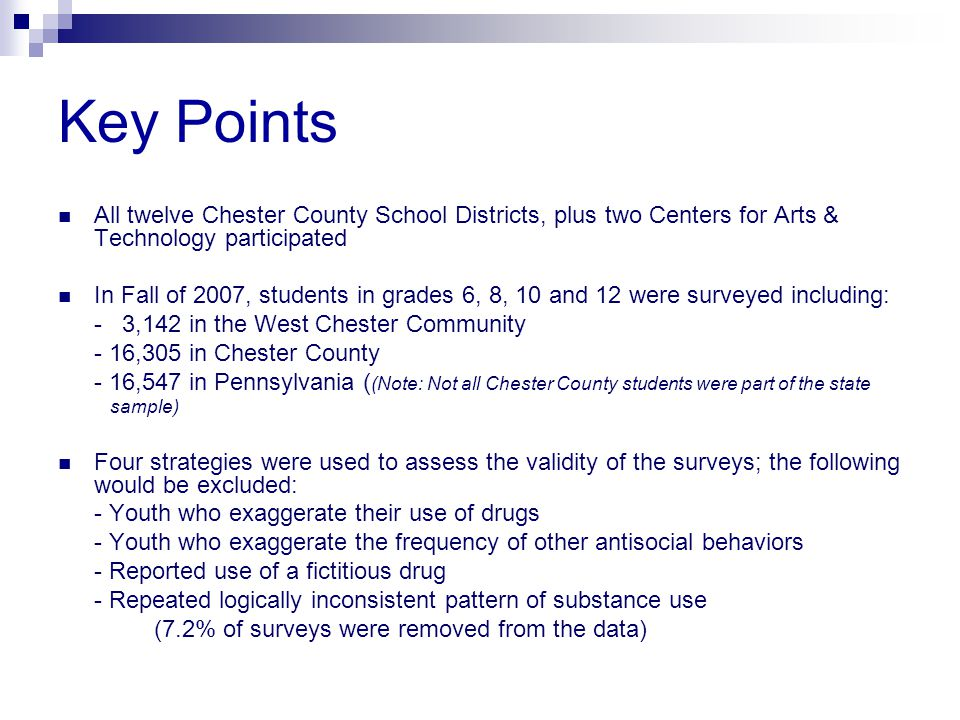 Key Points All twelve Chester County School Districts, plus two Centers for Arts & Technology participated In Fall of 2007, students in grades 6, 8, 10 and 12 were surveyed including: - 3,142 in the West Chester Community - 16,305 in Chester County - 16,547 in Pennsylvania ( (Note: Not all Chester County students were part of the state sample) Four strategies were used to assess the validity of the surveys; the following would be excluded: - Youth who exaggerate their use of drugs - Youth who exaggerate the frequency of other antisocial behaviors - Reported use of a fictitious drug - Repeated logically inconsistent pattern of substance use (7.2% of surveys were removed from the data)