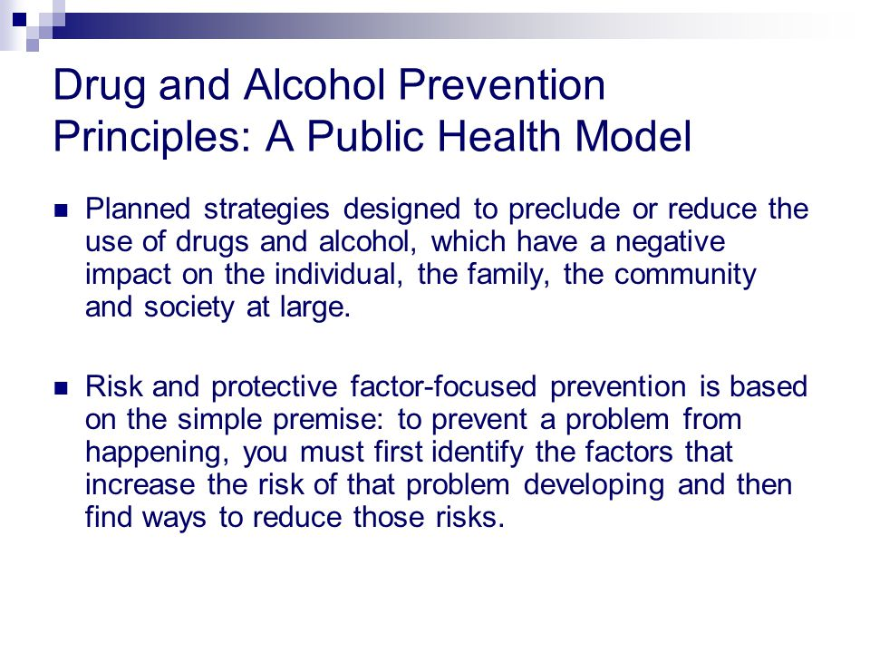 Drug and Alcohol Prevention Principles: A Public Health Model Planned strategies designed to preclude or reduce the use of drugs and alcohol, which have a negative impact on the individual, the family, the community and society at large.