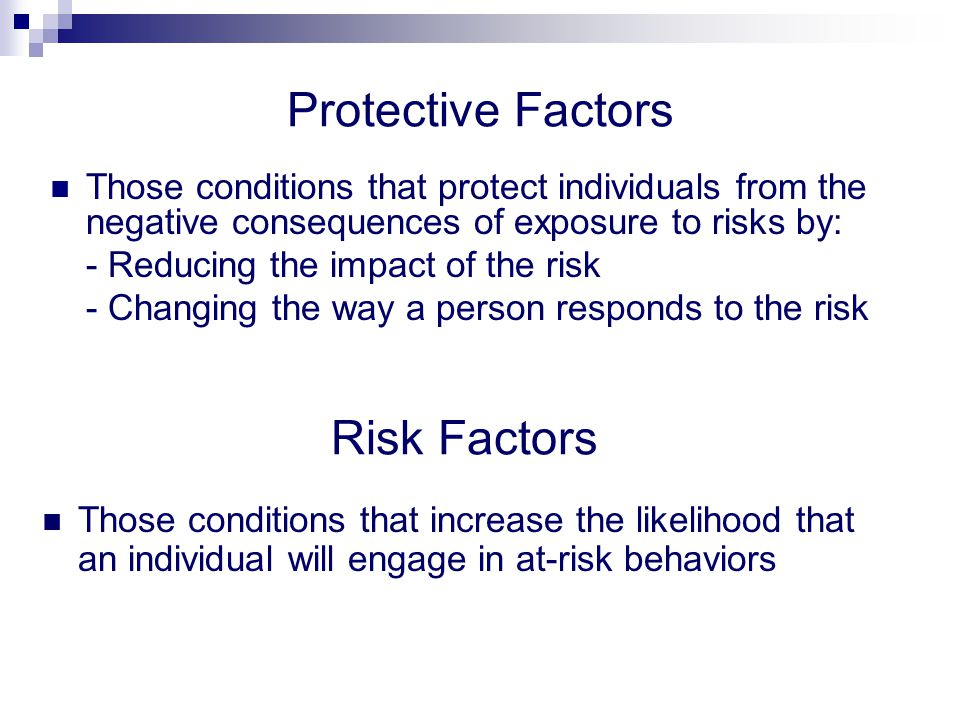 Protective Factors Those conditions that protect individuals from the negative consequences of exposure to risks by: - Reducing the impact of the risk - Changing the way a person responds to the risk Risk Factors Those conditions that increase the likelihood that an individual will engage in at-risk behaviors