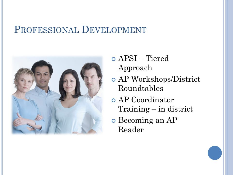 P ROFESSIONAL D EVELOPMENT APSI – Tiered Approach AP Workshops/District Roundtables AP Coordinator Training – in district Becoming an AP Reader