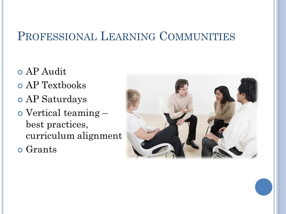 P ROFESSIONAL L EARNING C OMMUNITIES AP Audit AP Textbooks AP Saturdays Vertical teaming – best practices, curriculum alignment Grants