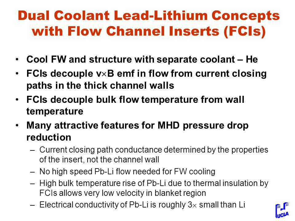 Dual Coolant Lead-Lithium Concepts with Flow Channel Inserts (FCIs) Cool FW and structure with separate coolant – He FCIs decouple v  B emf in flow from current closing paths in the thick channel walls FCIs decouple bulk flow temperature from wall temperature Many attractive features for MHD pressure drop reduction –Current closing path conductance determined by the properties of the insert, not the channel wall –No high speed Pb-Li flow needed for FW cooling –High bulk temperature rise of Pb-Li due to thermal insulation by FCIs allows very low velocity in blanket region –Electrical conductivity of Pb-Li is roughly 3  small than Li