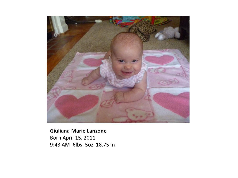 Giuliana Marie Lanzone Born April 15, 2011 9:43 AM 6lbs, 5oz, 18.75 in