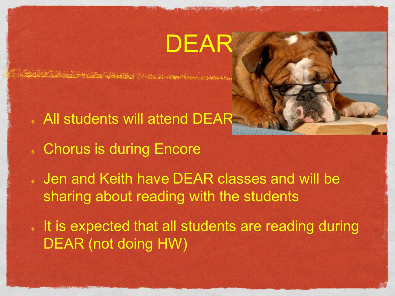 DEAR All students will attend DEAR Chorus is during Encore Jen and Keith have DEAR classes and will be sharing about reading with the students It is expected that all students are reading during DEAR (not doing HW)