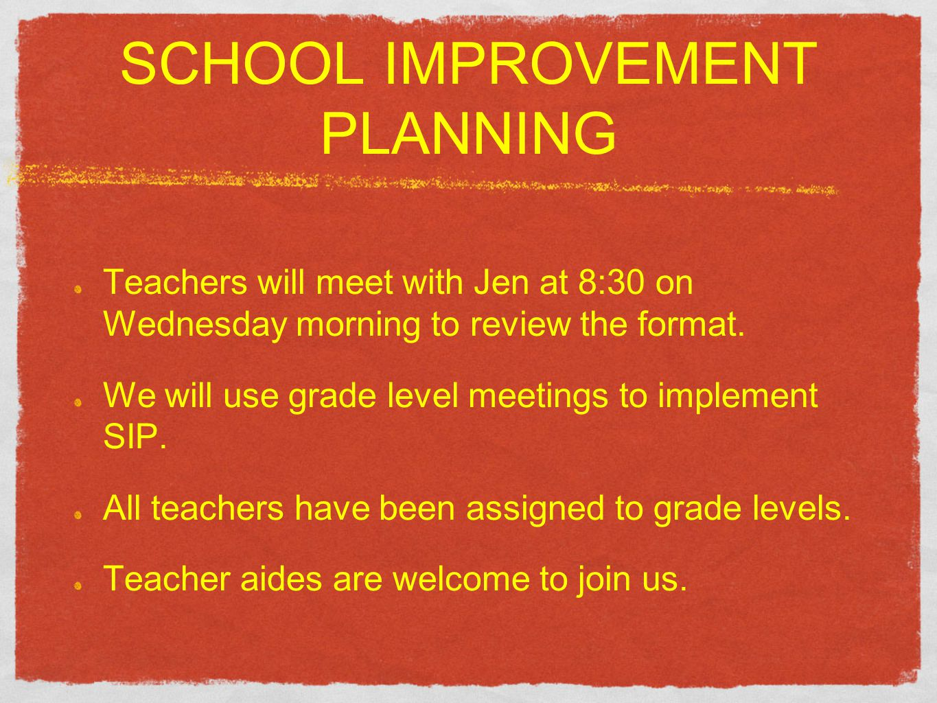 SCHOOL IMPROVEMENT PLANNING Teachers will meet with Jen at 8:30 on Wednesday morning to review the format. We will use grade level meetings to impleme