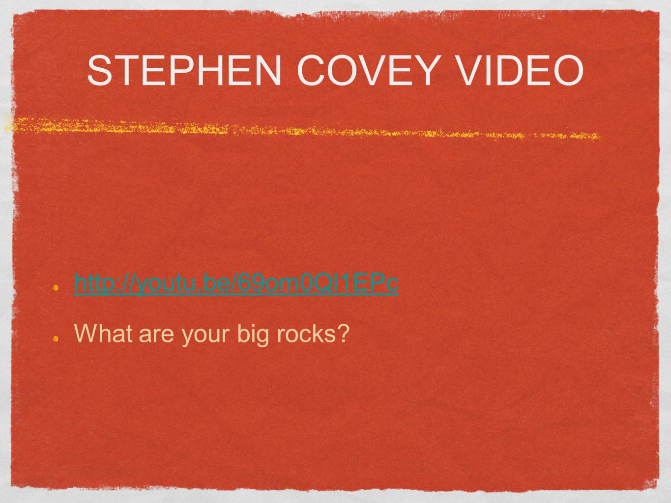 STEPHEN COVEY VIDEO http://youtu.be/69om0Ql1EPc What are your big rocks?