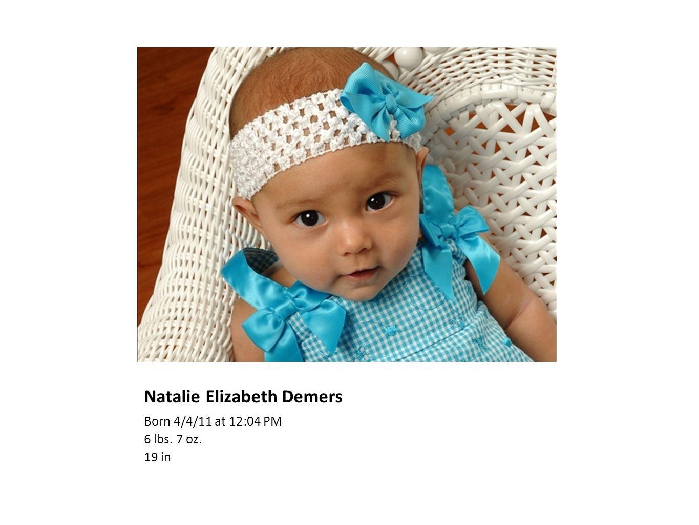 Natalie Elizabeth Demers Born 4/4/11 at 12:04 PM 6 lbs. 7 oz. 19 in