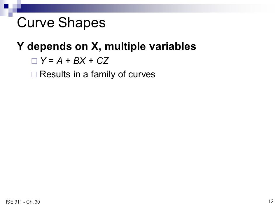 12 ISE 311 - Ch. 30 Curve Shapes Y depends on X, multiple variables  Y = A + BX + CZ  Results in a family of curves