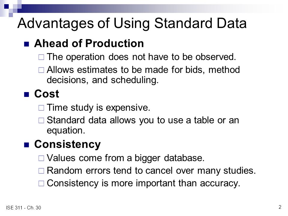 2 ISE 311 - Ch. 30 Advantages of Using Standard Data Ahead of Production  The operation does not have to be observed.  Allows estimates to be made f