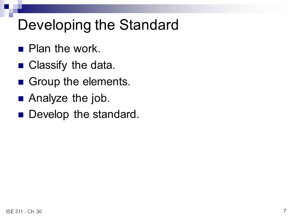 7 ISE 311 - Ch. 30 Developing the Standard Plan the work. Classify the data. Group the elements. Analyze the job. Develop the standard.