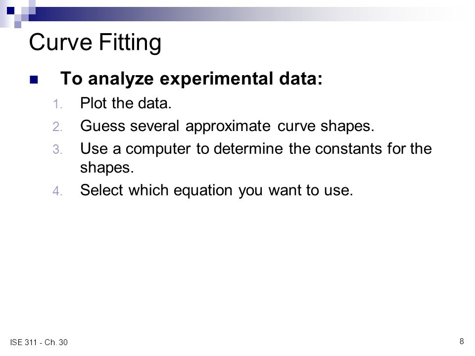 8 ISE 311 - Ch. 30 Curve Fitting To analyze experimental data: 1. Plot the data. 2. Guess several approximate curve shapes. 3. Use a computer to deter