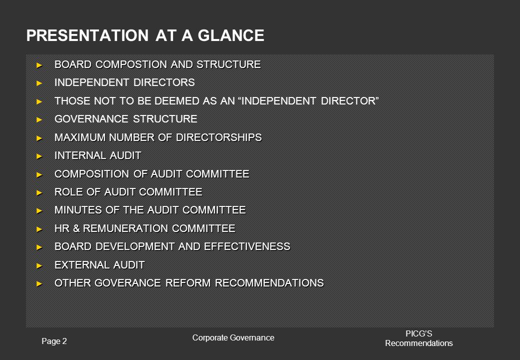 Page 2 Corporate Governance PICG'S Recommendations PRESENTATION AT A GLANCE ► BOARD COMPOSTION AND STRUCTURE ► INDEPENDENT DIRECTORS ► THOSE NOT TO BE DEEMED AS AN INDEPENDENT DIRECTOR ► GOVERNANCE STRUCTURE ► MAXIMUM NUMBER OF DIRECTORSHIPS ► INTERNAL AUDIT ► COMPOSITION OF AUDIT COMMITTEE ► ROLE OF AUDIT COMMITTEE ► MINUTES OF THE AUDIT COMMITTEE ► HR & REMUNERATION COMMITTEE ► BOARD DEVELOPMENT AND EFFECTIVENESS ► EXTERNAL AUDIT ► OTHER GOVERANCE REFORM RECOMMENDATIONS