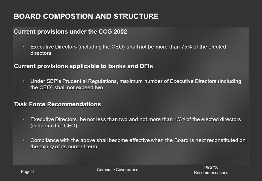 Page 3 Corporate Governance PICG'S Recommendations BOARD COMPOSTION AND STRUCTURE Current provisions under the CCG 2002 Executive Directors (including the CEO) shall not be more than 75% of the elected directorsExecutive Directors (including the CEO) shall not be more than 75% of the elected directors Current provisions applicable to banks and DFIs Under SBP's Prudential Regulations, maximum number of Executive Directors (including the CEO) shall not exceed twoUnder SBP's Prudential Regulations, maximum number of Executive Directors (including the CEO) shall not exceed two Task Force Recommendations Executive Directors be not less than two and not more than 1/3 rd of the elected directors (including the CEO)Executive Directors be not less than two and not more than 1/3 rd of the elected directors (including the CEO) Compliance with the above shall become effective when the Board is next reconstituted on the expiry of its current termCompliance with the above shall become effective when the Board is next reconstituted on the expiry of its current term