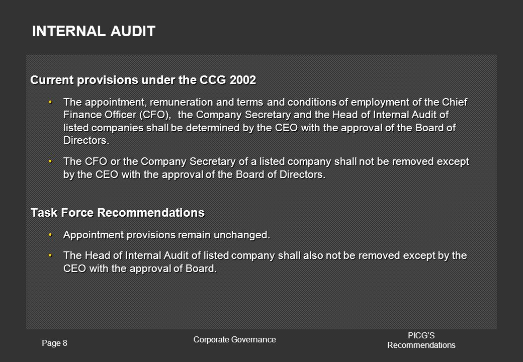 Page 8 Corporate Governance PICG'S Recommendations INTERNAL AUDIT Current provisions under the CCG 2002 The appointment, remuneration and terms and conditions of employment of the Chief Finance Officer (CFO), the Company Secretary and the Head of Internal Audit of listed companies shall be determined by the CEO with the approval of the Board of Directors.The appointment, remuneration and terms and conditions of employment of the Chief Finance Officer (CFO), the Company Secretary and the Head of Internal Audit of listed companies shall be determined by the CEO with the approval of the Board of Directors.