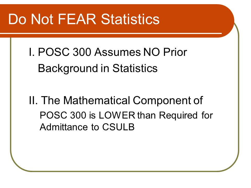 Do Not FEAR Statistics I. POSC 300 Assumes NO Prior Background in Statistics II.