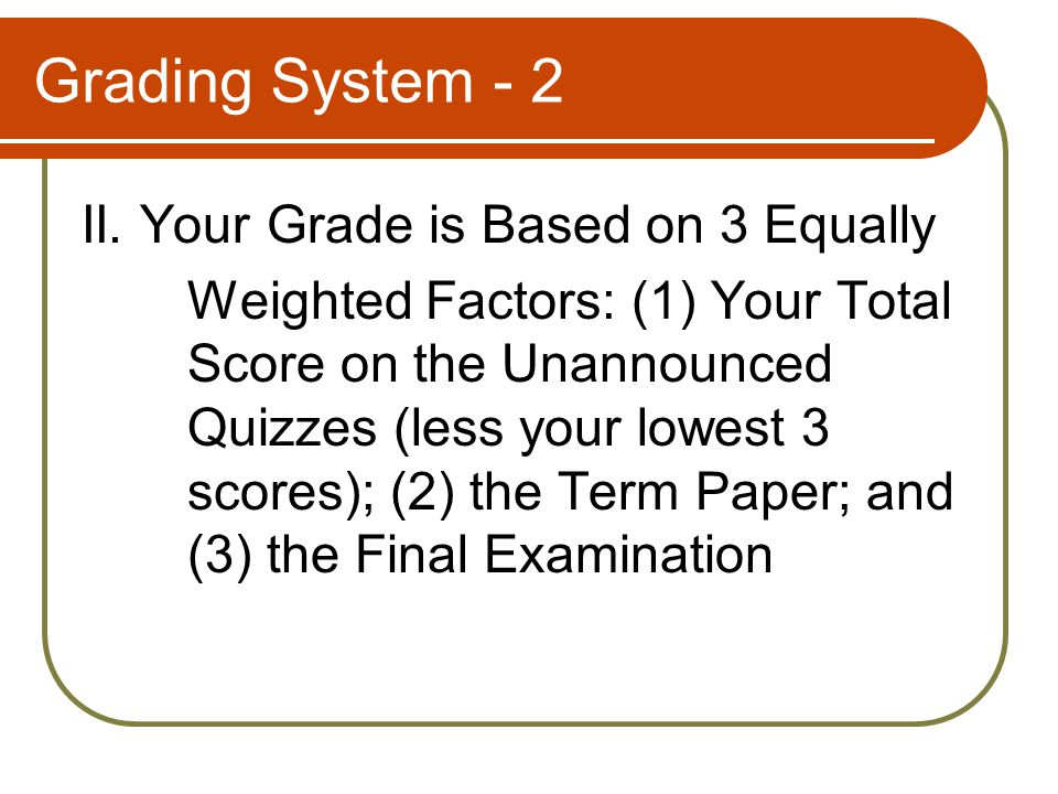 Grading System - 2 II. Your Grade is Based on 3 Equally Weighted Factors: (1) Your Total Score on the Unannounced Quizzes (less your lowest 3 scores);