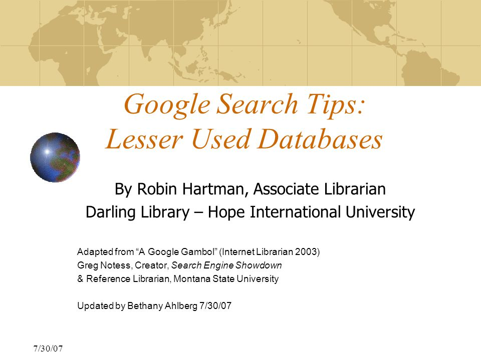 7/30/07 Google Search Tips: Lesser Used Databases By Robin Hartman, Associate Librarian Darling Library – Hope International University Adapted from A Google Gambol (Internet Librarian 2003) Greg Notess, Creator, Search Engine Showdown & Reference Librarian, Montana State University Updated by Bethany Ahlberg 7/30/07
