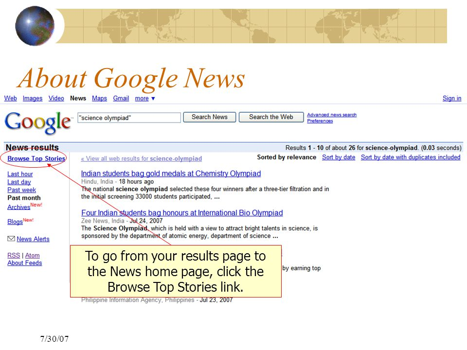 7/30/07 About Google News To go from your results page to the News home page, click the Browse Top Stories link.