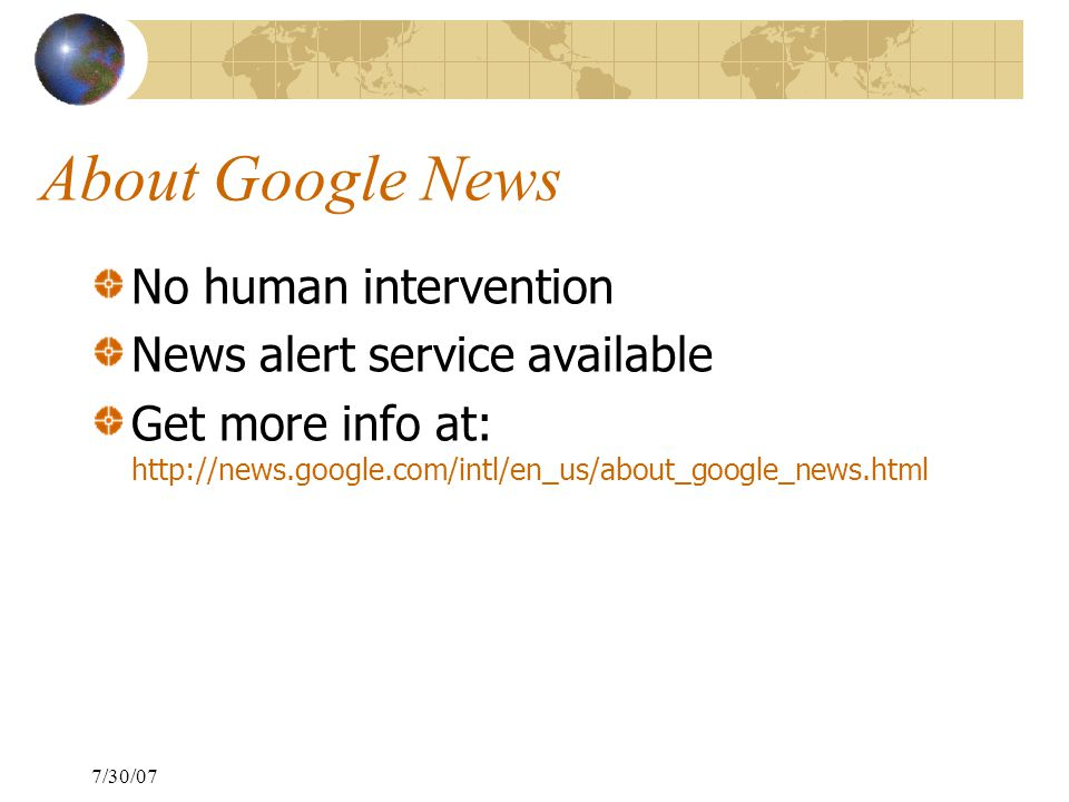 7/30/07 About Google News No human intervention News alert service available Get more info at: http://news.google.com/intl/en_us/about_google_news.html