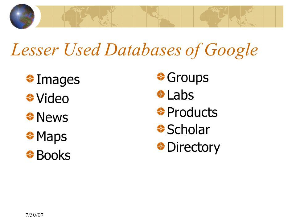 7/30/07 Lesser Used Databases of Google Images Video News Maps Books Groups Labs Products Scholar Directory