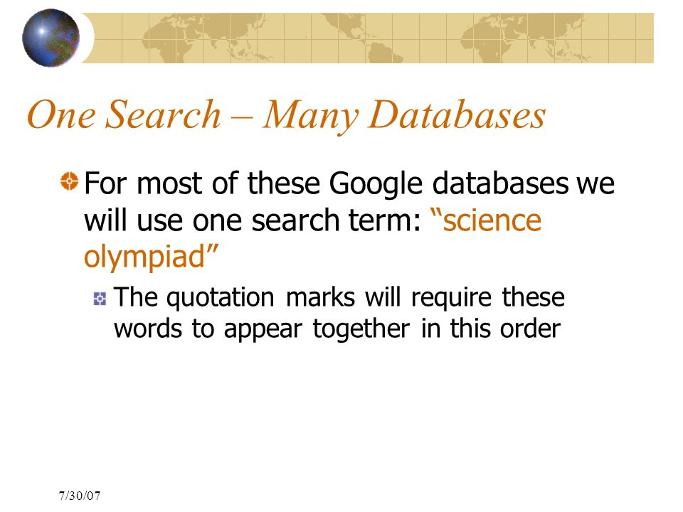 7/30/07 One Search – Many Databases For most of these Google databases we will use one search term: science olympiad The quotation marks will require these words to appear together in this order