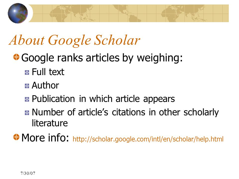 7/30/07 About Google Scholar Google ranks articles by weighing: Full text Author Publication in which article appears Number of article's citations in other scholarly literature More info: http://scholar.google.com/intl/en/scholar/help.html